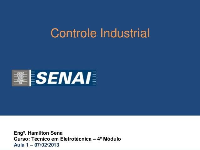 Controle IndustrialEngº. Hamilton SenaCurso: Técnico em Eletrotécnica – 4º MóduloAula 1 – 07/02/2013
