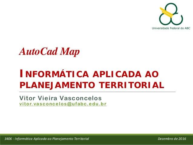 AutoCad Map INFORMÁTICA APLICADA AO PLANEJAMENTO TERRITORIAL Vitor Vieira Vasconcelos vitor.vasconcelos@ufabc.edu.br 3406 ...