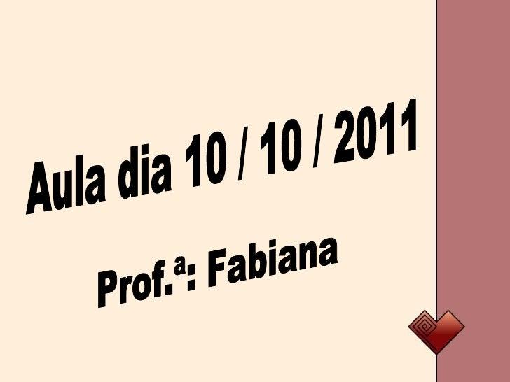 Aula dia 10 / 10 / 2011 Prof.ª: Fabiana