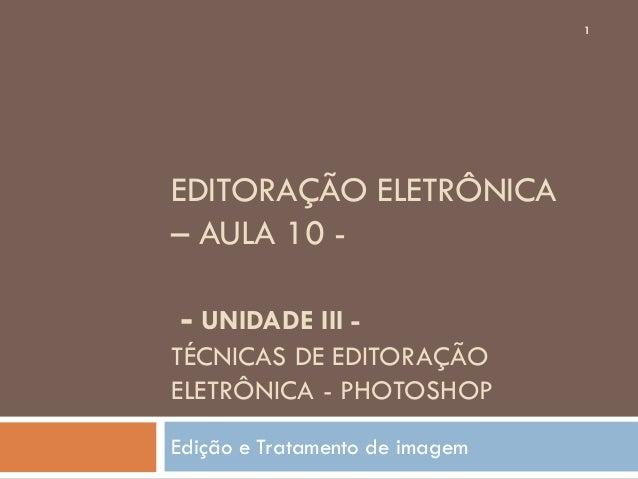 EDITORAÇÃO ELETRÔNICA– AULA 10 -- UNIDADE III -TÉCNICAS DE EDITORAÇÃOELETRÔNICA - PHOTOSHOPEdição e Tratamento de imagem1