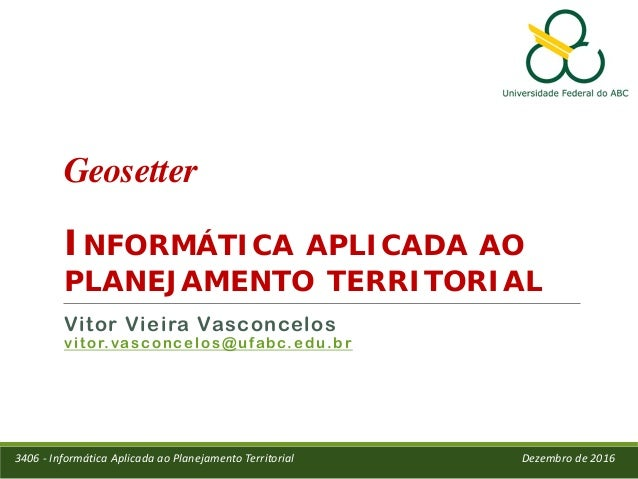Geosetter INFORMÁTICA APLICADA AO PLANEJAMENTO TERRITORIAL Vitor Vieira Vasconcelos vitor.vasconcelos@ufabc.edu.br 3406 - ...