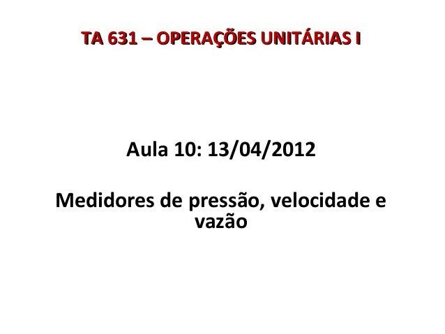 TTAA 663311 –– OOPPEERRAAÇÇÕÕEESS UUNNIITTÁÁRRIIAASS II  Aula 10: 13/04/2012  Medidores de pressão, velocidade e  vazão