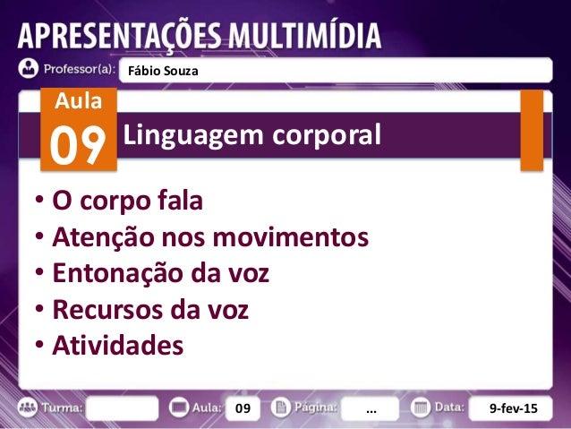 09 ... 9-fev-15 Fábio Souza Aula 09 • O corpo fala • Atenção nos movimentos • Entonação da voz • Recursos da voz • Ativida...
