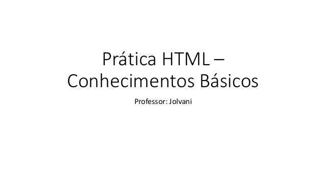 Prática HTML –  Conhecimentos Básicos  Professor: Jolvani