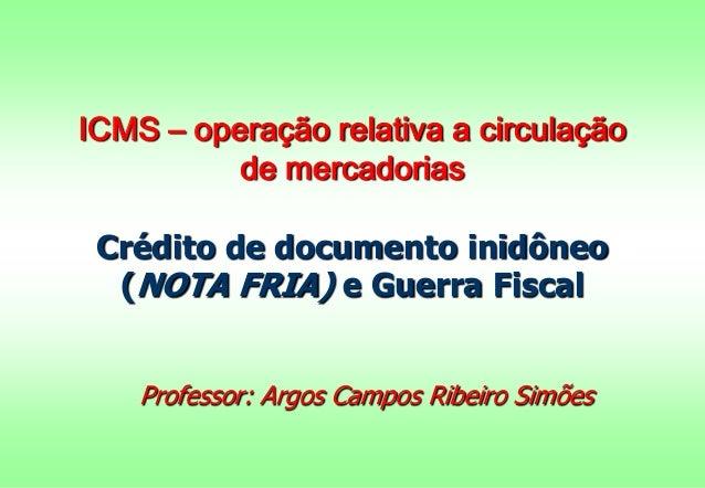ICMS – operação relativa a circulação de mercadorias Crédito de documento inidôneo (NOTA FRIA) e Guerra Fiscal Professor: ...