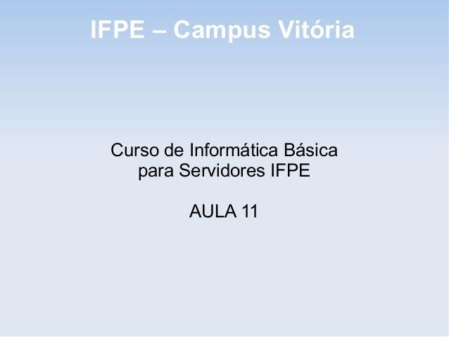 IFPE – Campus Vitória Curso de Informática Básica    para Servidores IFPE          AULA 11