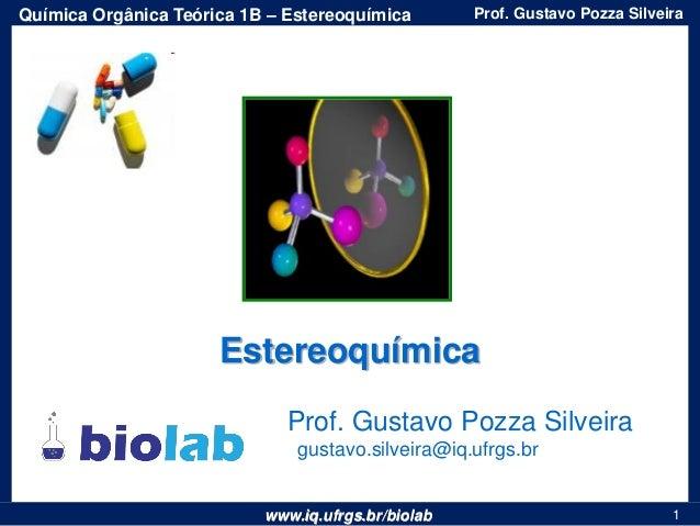 www.iq.ufrgs.br/biolab Prof. Gustavo Pozza SilveiraQuímica Orgânica Teórica 1B – Estereoquímica 1 Prof. Gustavo Pozza Silv...