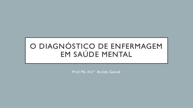 O DIAGNÓSTICO DE ENFERMAGEM EM SAÚDE MENTAL Prof. Me. Enf.º Aroldo Gavioli