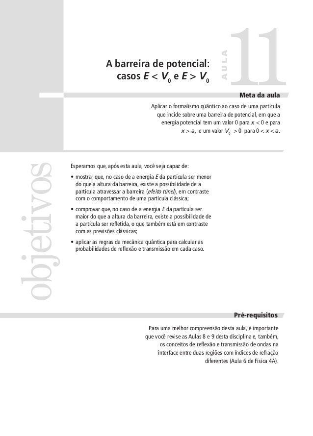 11  AULA  A barreira de potencial: casos E < V0 e E > V0  Meta da aula  objetivos  Aplicar o formalismo quântico ao caso d...
