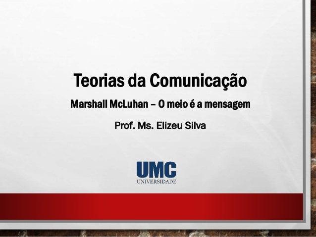 Teorias da Comunicação Marshall McLuhan – O meio é a mensagem Prof. Ms. Elizeu Silva