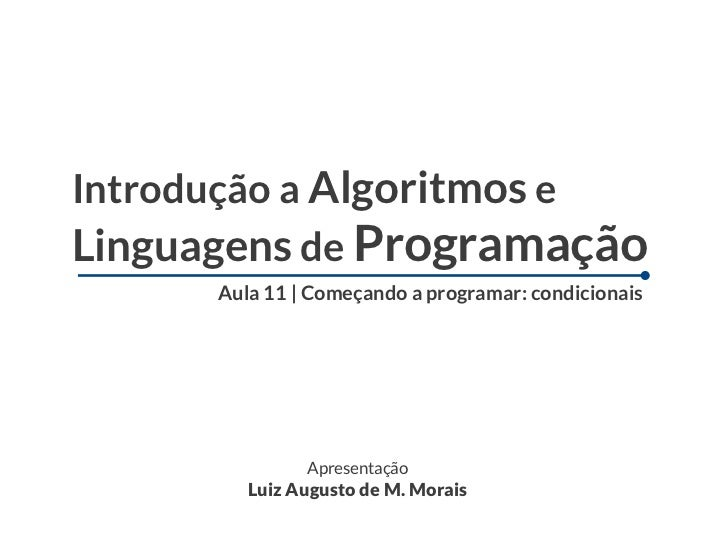 Introdução a Algoritmos eLinguagens de Programação      Aula 11   Começando a programar: condicionais               Aprese...