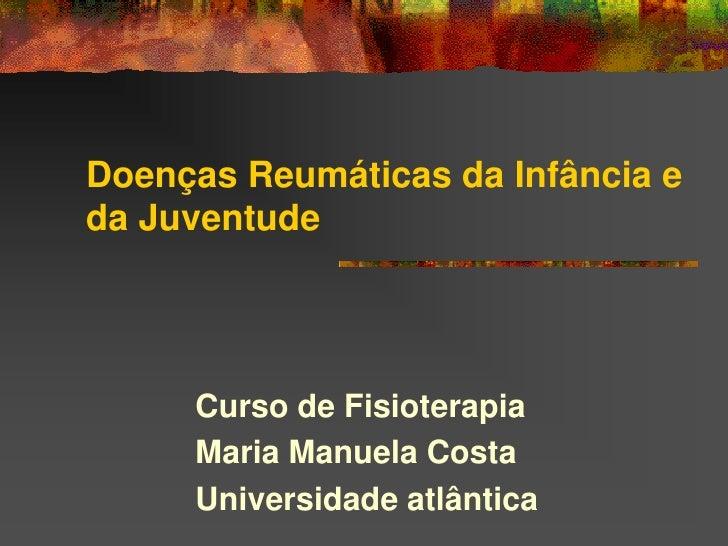 Doenças Reumáticas da Infância e da Juventude          Curso de Fisioterapia      Maria Manuela Costa      Universidade at...