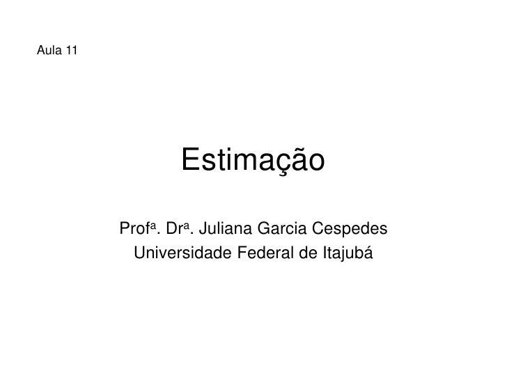 Aula 11                       Estimação            Profa. Dra. Juliana Garcia Cespedes             Universidade Federal de...