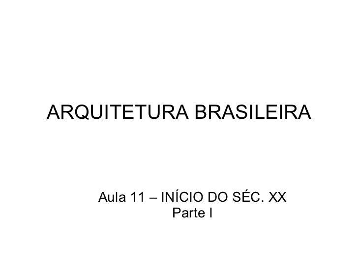 ARQUITETURA BRASILEIRA Aula 11 – INÍCIO DO SÉC. XX Parte I