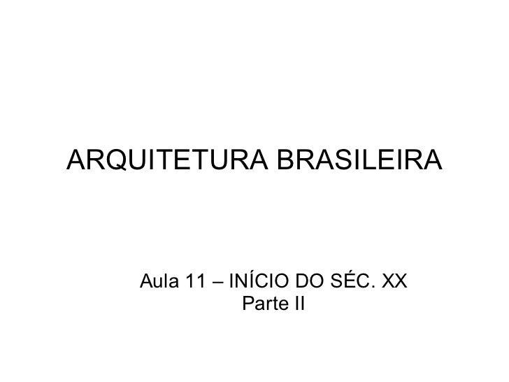 ARQUITETURA BRASILEIRA Aula 11 – INÍCIO DO SÉC. XX Parte II