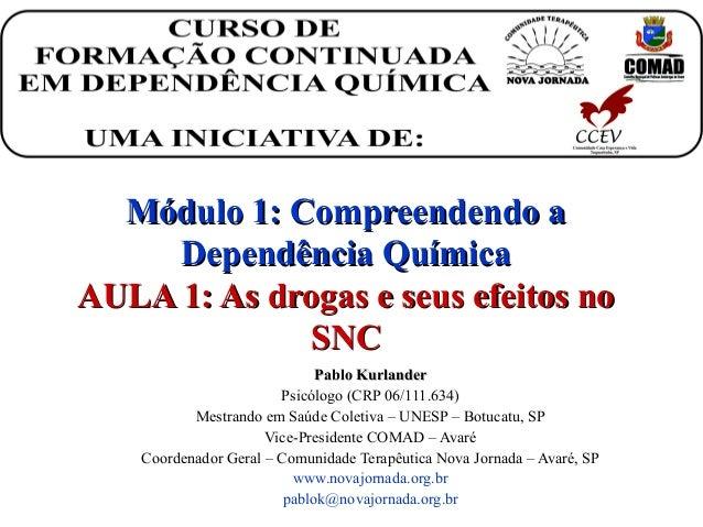 Módulo 1: Compreendendo aMódulo 1: Compreendendo a Dependência QuímicaDependência Química AULA 1: As drogas e seus efeitos...