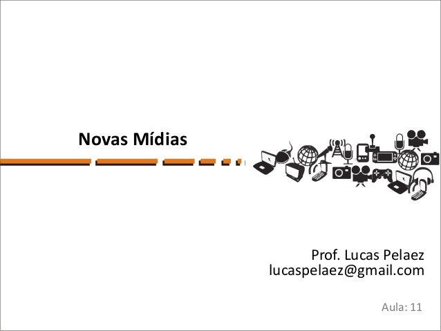 Novas Mídias                     Prof. Lucas Pelaez               lucaspelaez@gmail.com                                Aul...