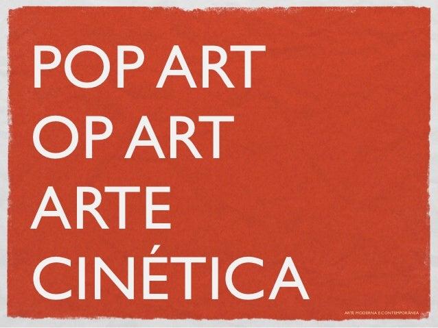 POP ARTOP ARTARTECINÉTICA   ARTE MODERNA E CONTEMPORÂNEA