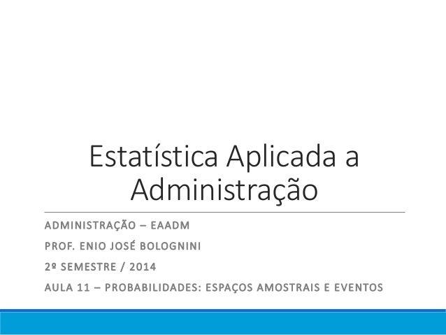 Estatística Aplicada a  Administração  ADMINISTRAÇÃO – EAADM  PROF. ENIO JOSÉ BOLOGNINI  2º SEMESTRE / 2014  AULA 11 – PRO...