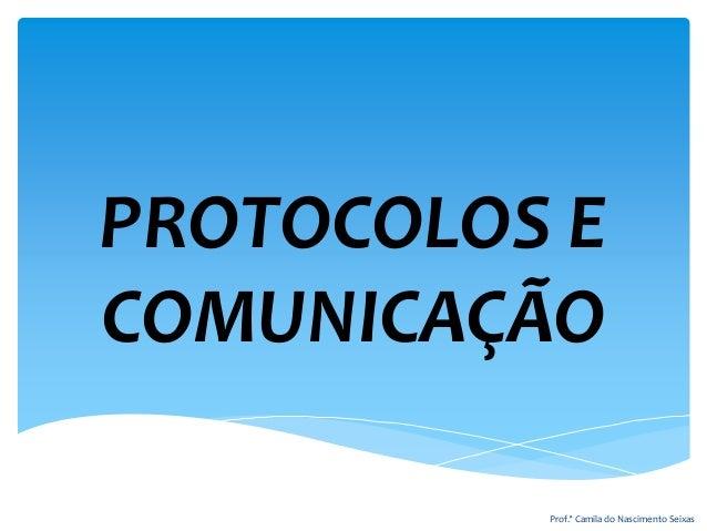 PROTOCOLOS E COMUNICAÇÃO Prof.ª Camila do Nascimento Seixas