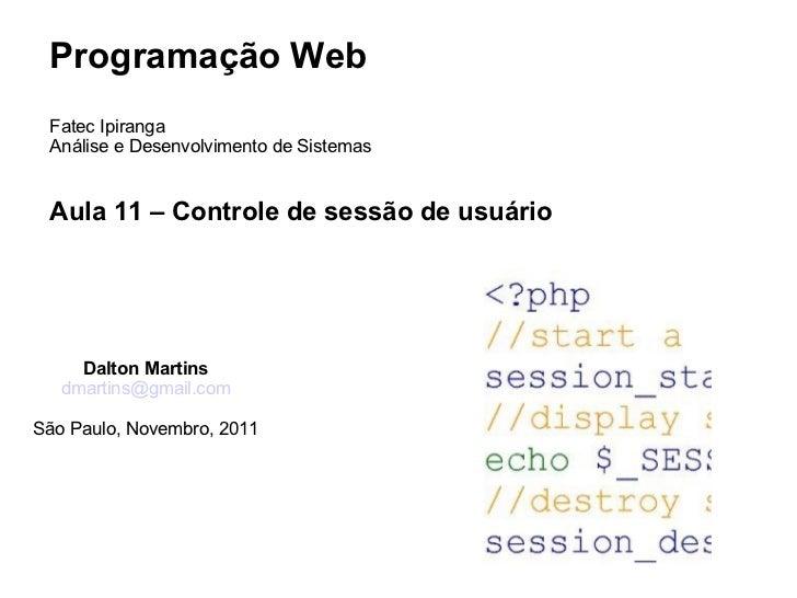 Programação Web Fatec Ipiranga Análise e Desenvolvimento de Sistemas Aula 11 – Controle de sessão de usuário     Dalton Ma...