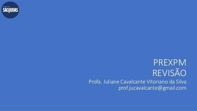PREXPM REVISÃO Profa. Juliane Cavalcante Vitoriano da Silva prof.jucavalcante@gmail.com