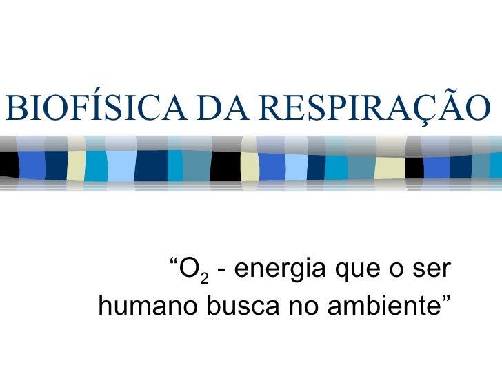 """BIOFÍSICA DA RESPIRAÇÃO        """"O2 - energia que o ser    humano busca no ambiente"""""""
