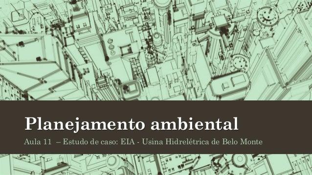 Planejamento ambiental Aula 11 – Estudo de caso: EIA - Usina Hidrelétrica de Belo Monte