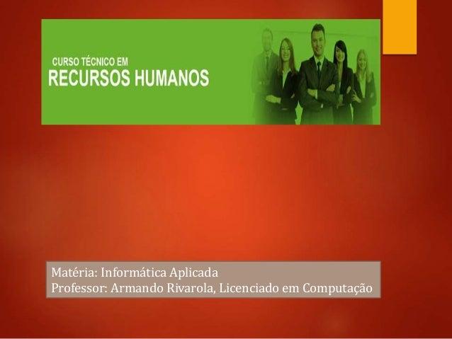 Matéria: Informática Aplicada Professor: Armando Rivarola, Licenciado em Computação
