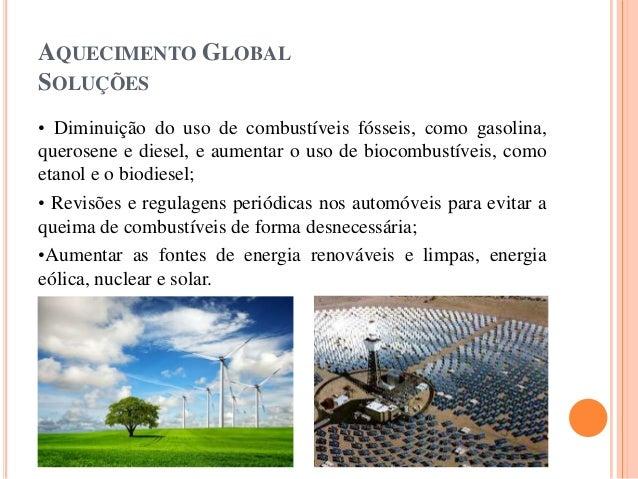 AQUECIMENTO GLOBAL SOLUÇÕES • Diminuição do uso de combustíveis fósseis, como gasolina, querosene e diesel, e aumentar o u...