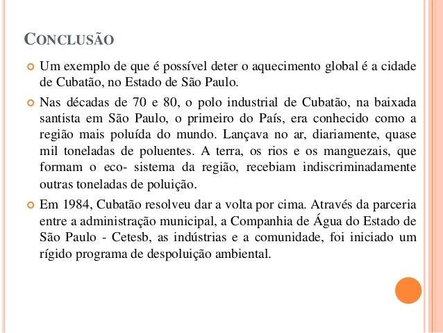 CONCLUSÃO  Um exemplo de que é possível deter o aquecimento global é a cidade de Cubatão, no Estado de São Paulo.  Nas d...