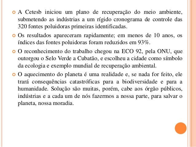  A Cetesb iniciou um plano de recuperação do meio ambiente, submetendo as indústrias a um rígido cronograma de controle d...