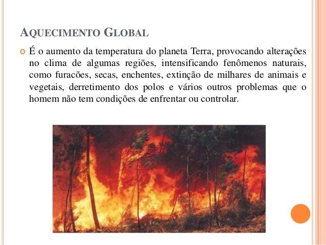 AQUECIMENTO GLOBAL  É o aumento da temperatura do planeta Terra, provocando alterações no clima de algumas regiões, inten...