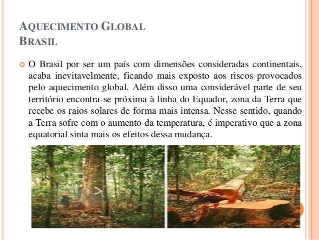 AQUECIMENTO GLOBAL BRASIL  O Brasil por ser um país com dimensões consideradas continentais, acaba inevitavelmente, fican...