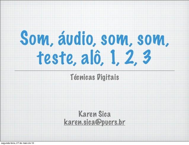 Som, áudio, som, som,teste, alô, 1, 2, 3Karen Sicakaren.sica@pucrs.brTécnicas Digitaissegunda-feira, 27 de maio de 13