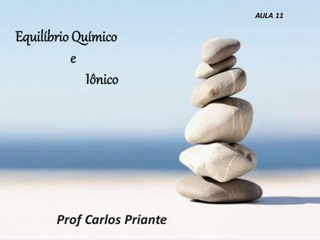 Equilíbrio Químico e Iônico Prof Carlos Priante AULA 11