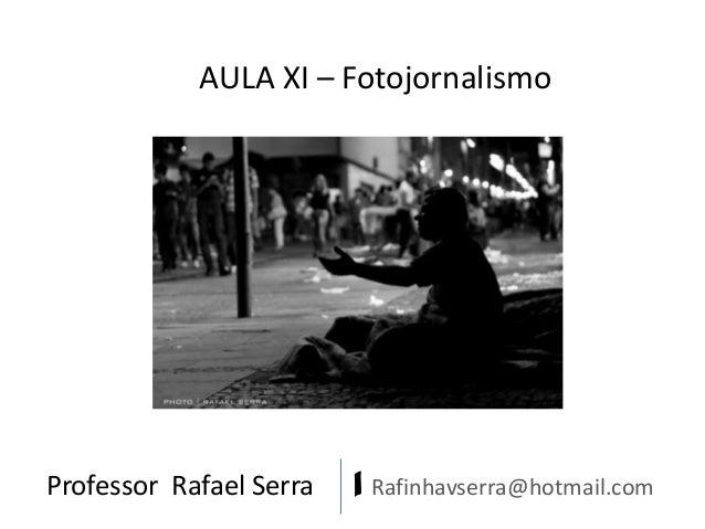 AULA XI – Fotojornalismo  Professor Rafael Serra  | Rafinhavserra@hotmail.com