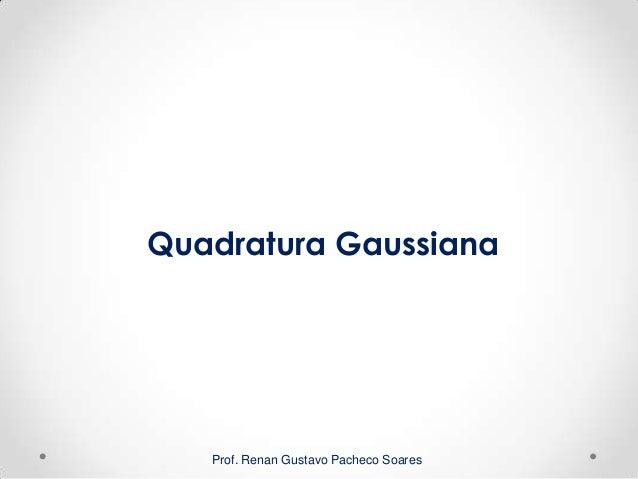 Prof. Renan Gustavo Pacheco Soares Quadratura Gaussiana