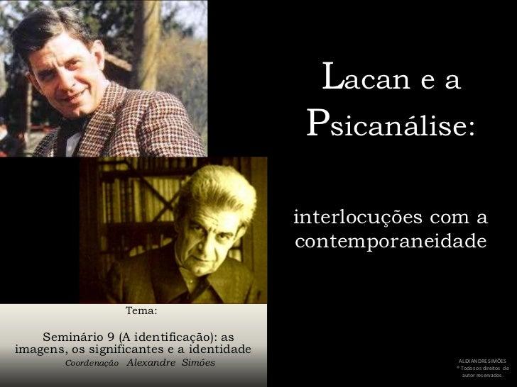 Lacan e a Psicanálise:interlocuções com a contemporaneidade<br />     Tema:<br />Seminário 9 (A identificação): as imagens...
