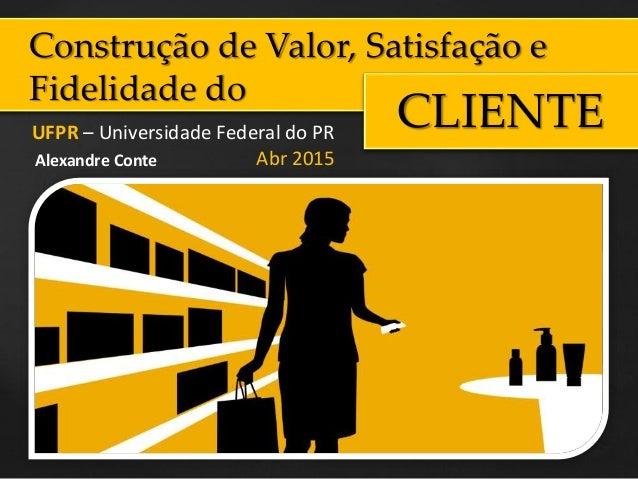 Construção de Valor, Satisfação e Fidelidade do CLIENTEUFPR – Universidade Federal do PR Abr 2015Alexandre Conte