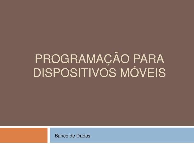 PROGRAMAÇÃO PARA DISPOSITIVOS MÓVEIS Banco de Dados