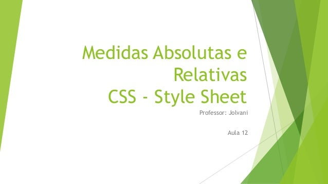 Medidas Absolutas e Relativas CSS - Style Sheet Professor: Jolvani Aula 12