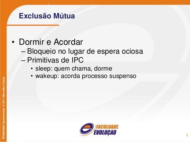 SistemasOperacionais©2011MarcellusCysne Exclusão Mútua • Dormir e Acordar – Bloqueio no lugar de espera ociosa – Primitiva...