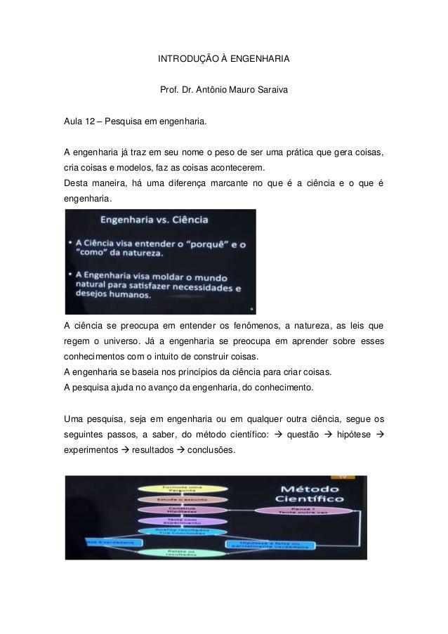 INTRODUÇÃO À ENGENHARIA  Prof. Dr. Antônio Mauro Saraiva  Aula 12 – Pesquisa em engenharia.  A engenharia já traz em seu n...