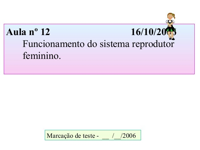 Aula nº 12 16/10/2006 Funcionamento do sistema reprodutor feminino. Marcação de teste - __ /__/2006