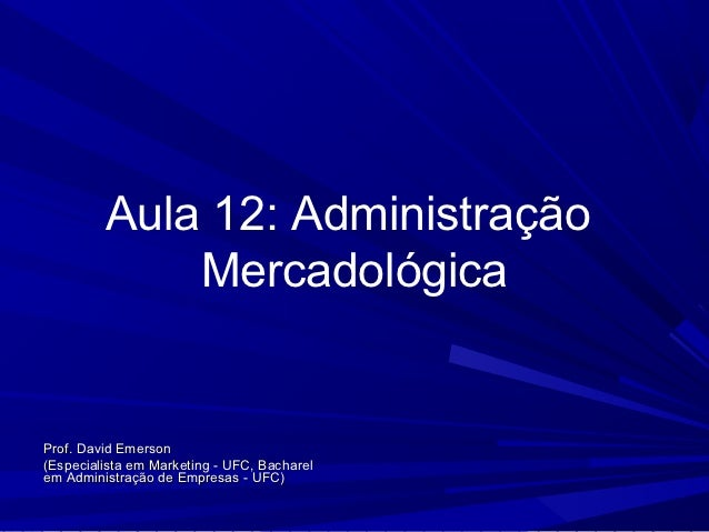 Aula 12: Administração             MercadológicaProf. David Emerson(Especialista em Marketing - UFC, Bacharelem Administra...