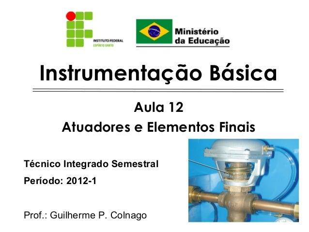 Instrumentação Básica                  Aula 12        Atuadores e Elementos FinaisTécnico Integrado SemestralPeríodo: 2012...