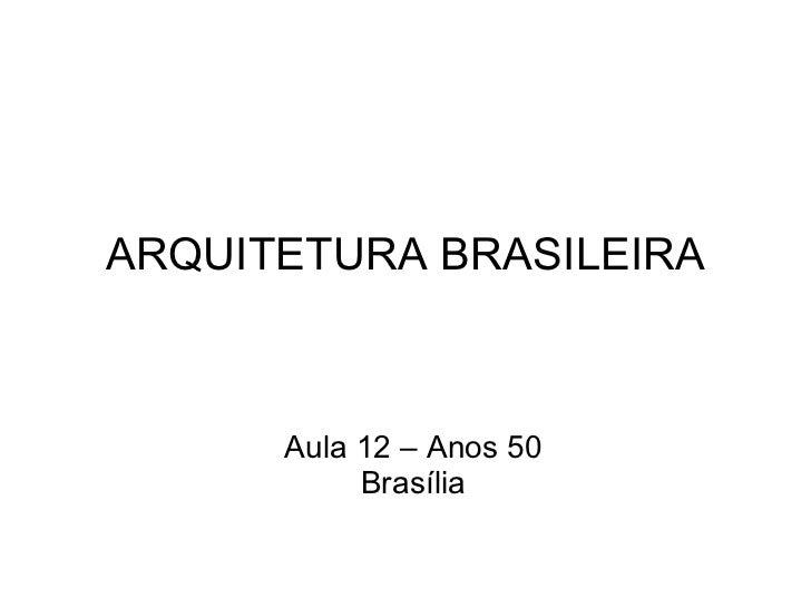 ARQUITETURA BRASILEIRA Aula 12 – Anos 50 Brasília