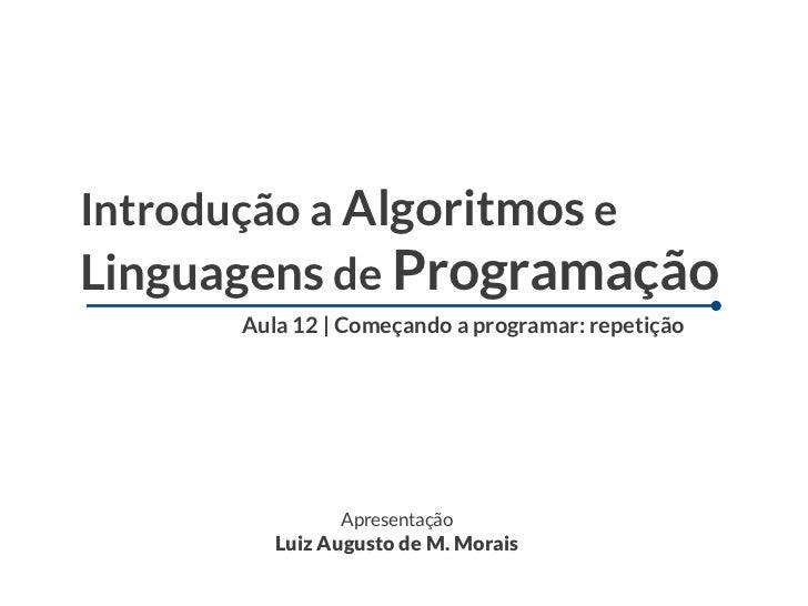 Introdução a Algoritmos eLinguagens de Programação      Aula 12 | Começando a programar: repetição               Apresenta...