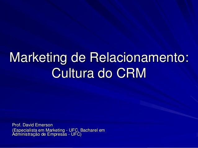 Marketing de Relacionamento:       Cultura do CRMProf. David Emerson(Especialista em Marketing - UFC, Bacharel emAdministr...